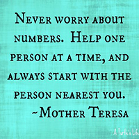 Never worry about numbers. Help one person at a time, and always start with the person nearest you.