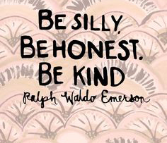 Be silly, be kind, be honest